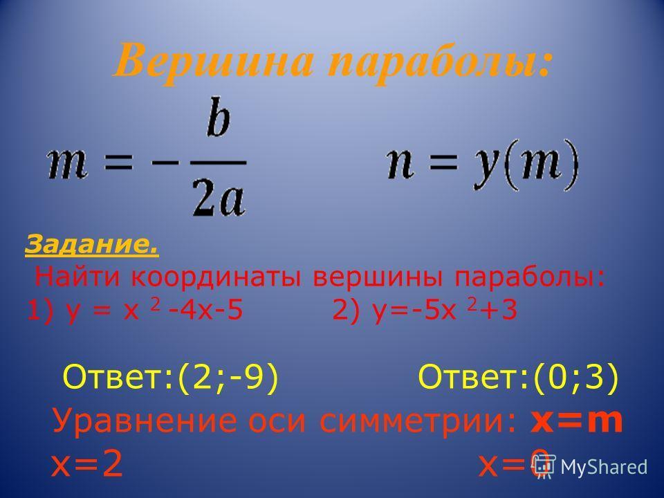 Вершина параболы: Задание. Найти координаты вершины параболы: 1) у = х 2 -4х-5 2) у=-5х 2 +3 Ответ:(2;-9) Ответ:(0;3) Уравнение оси симметрии: х=m х=2 х=0