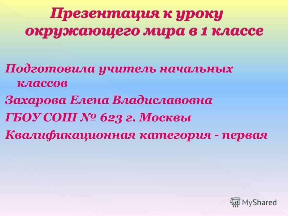 Подготовила учитель начальных классов Захарова Елена Владиславовна ГБОУ СОШ 623 г. Москвы Квалификационная категория - первая