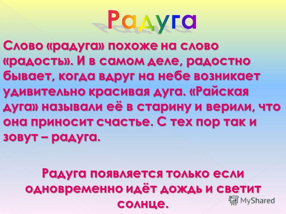 Слово «радуга» похоже на слово «радость». И в самом деле, радостно бывает, когда вдруг на небе возникает удивительно красивая дуга. «Райская дуга» называли её в старину и верили, что она приносит счастье. С тех пор так и зовут – радуга. Радуга появля
