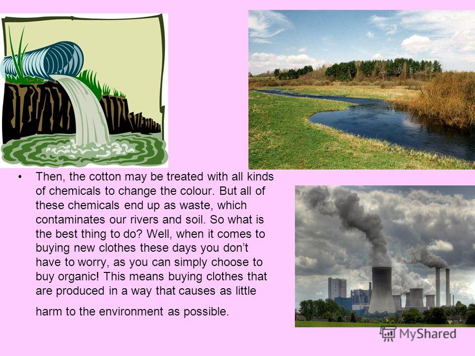 Most people believe that natural fabrics are better for the environment that synthetic ones, but this isnt always true. Fore example, while it only takes a pound of cotton to make one T-shirt, it takes a third of a pound of pesticides to grow the cot