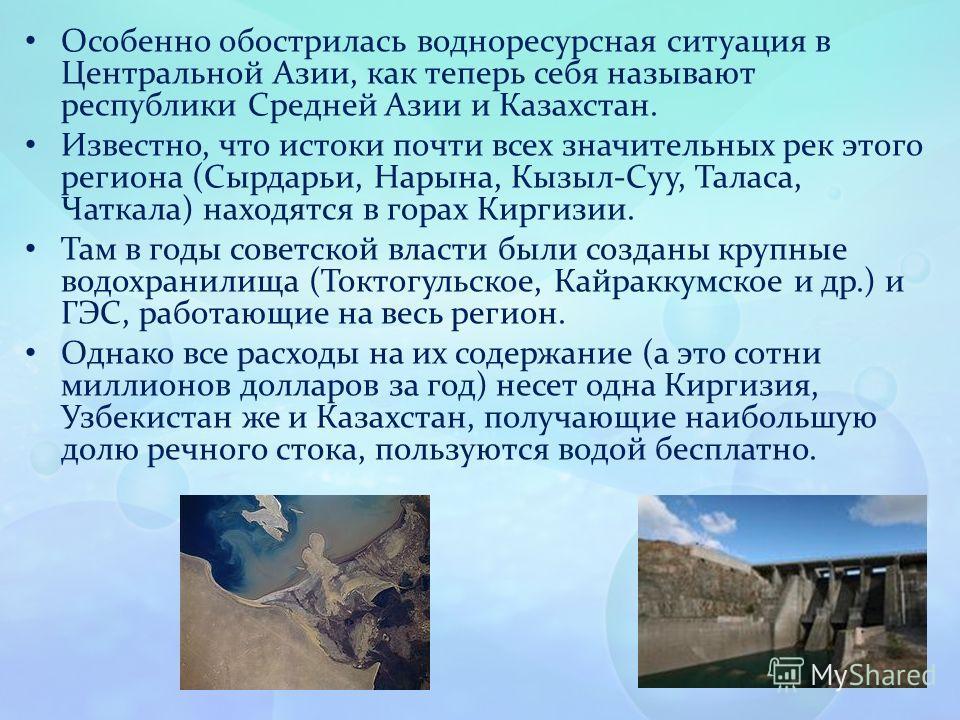 Особенно обострилась водноресурсная ситуация в Центральной Азии, как теперь себя называют республики Средней Азии и Казахстан. Известно, что истоки почти всех значительных рек этого региона (Сырдарьи, Нарына, Кызыл-Суу, Таласа, Чаткала) находятся в г