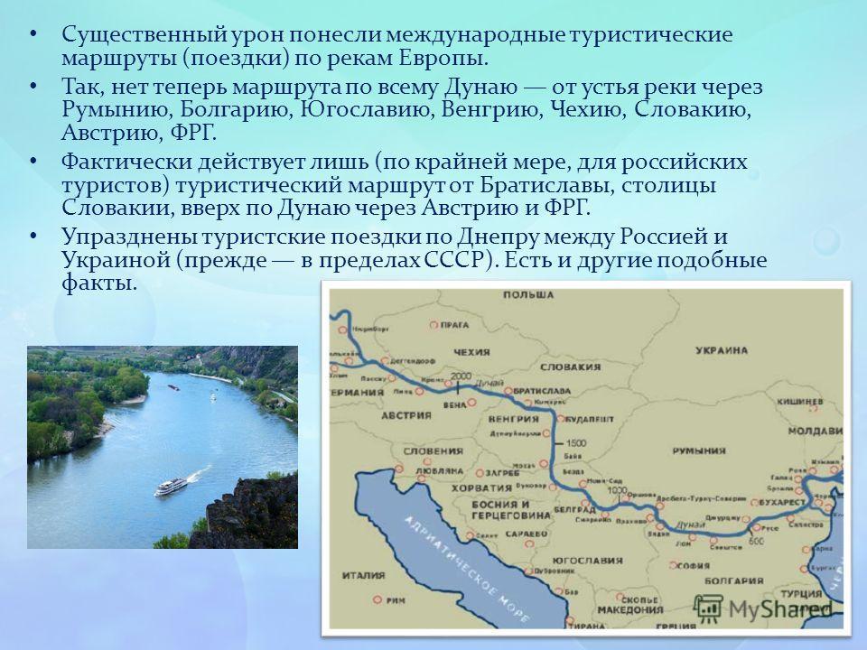 Существенный урон понесли международные туристические маршруты (поездки) по рекам Европы. Так, нет теперь маршрута по всему Дунаю от устья реки через Румынию, Болгарию, Югославию, Венгрию, Чехию, Словакию, Австрию, ФРГ. Фактически действует лишь (по