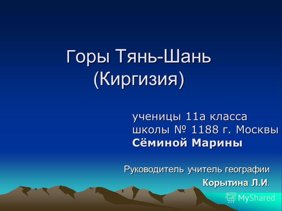 Г оры Тянь-Шань (Киргизия) Руководитель учитель географии Корытина Л.И. ученицы 11а класса школы 1188 г. Москвы Сёминой Марины