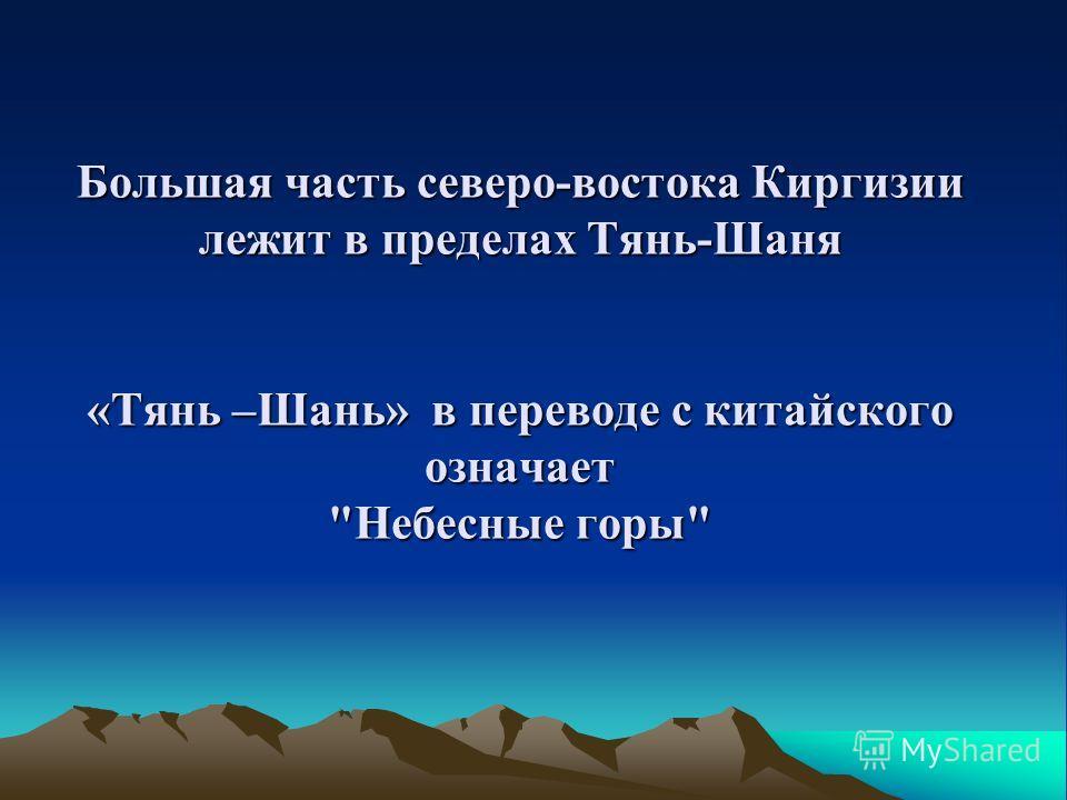 Большая часть северо-востока Киргизии лежит в пределах Тянь-Шаня «Тянь –Шань» в переводе с китайского означает Небесные горы