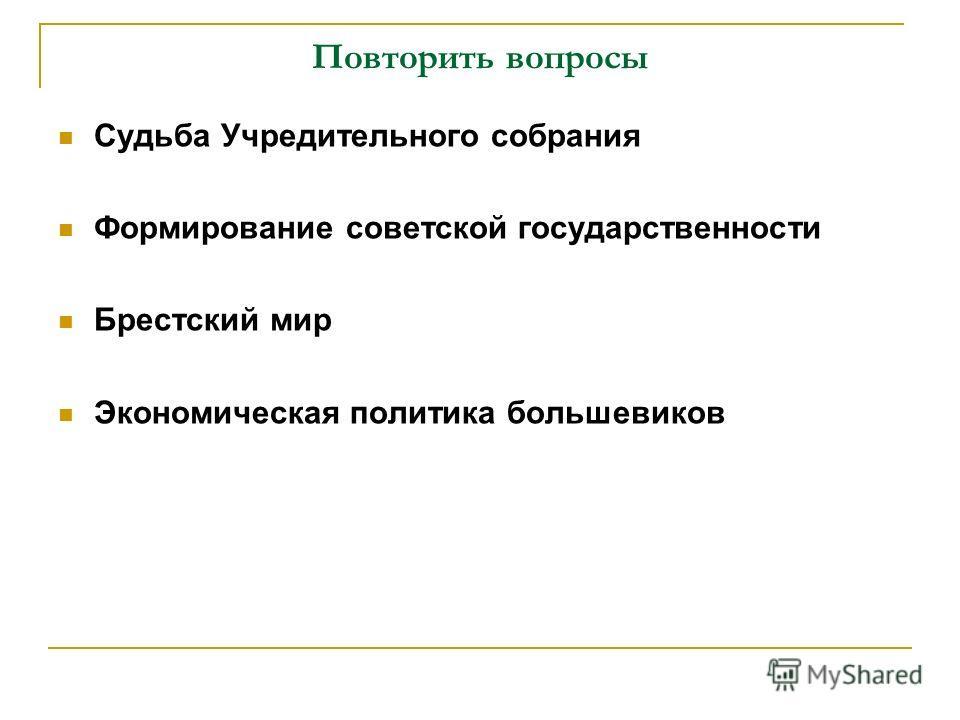 Повторить вопросы Судьба Учредительного собрания Формирование советской государственности Брестский мир Экономическая политика большевиков