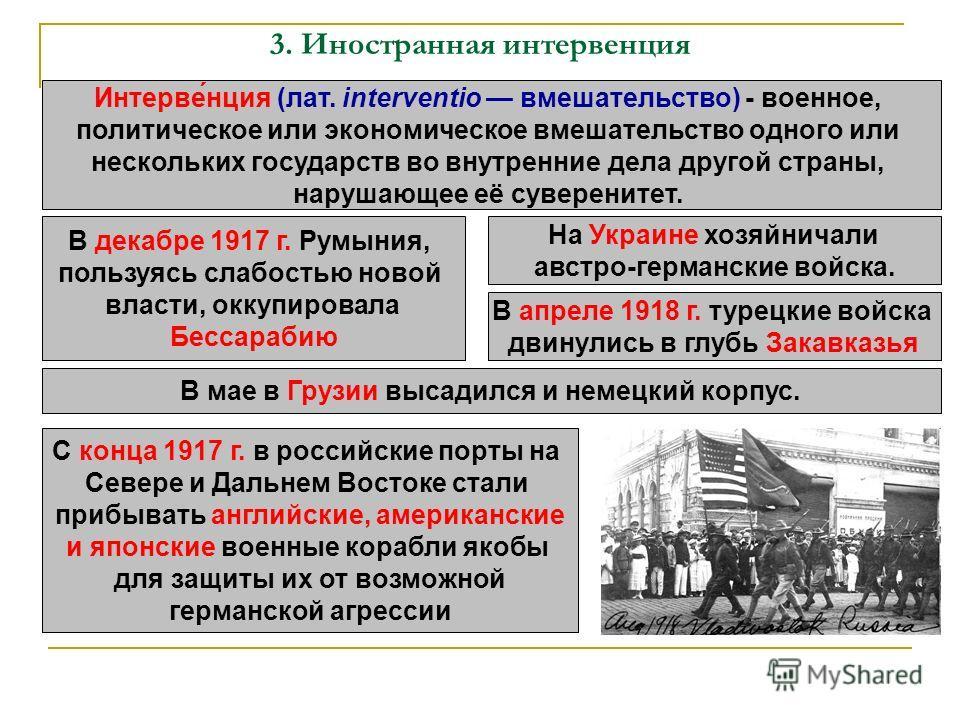 3. Иностранная интервенция Интерве́нция (лат. interventio вмешательство) - военное, политическое или экономическое вмешательство одного или нескольких государств во внутренние дела другой страны, нарушающее её суверенитет. В декабре 1917 г. Румыния,