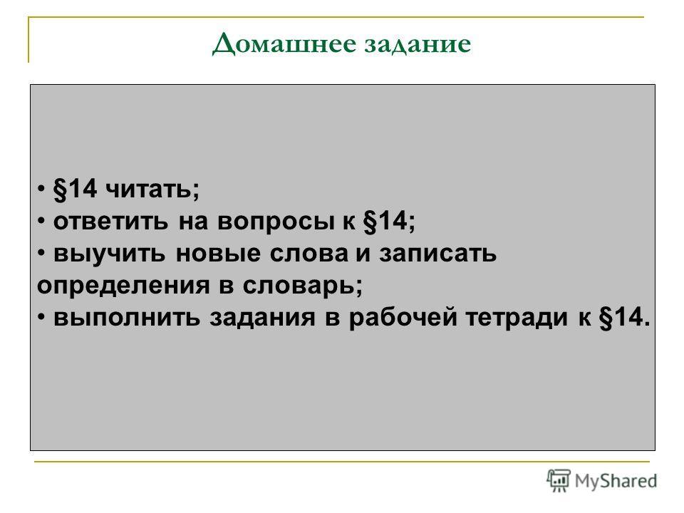 Домашнее задание §14 читать; ответить на вопросы к §14; выучить новые слова и записать определения в словарь; выполнить задания в рабочей тетради к §14.