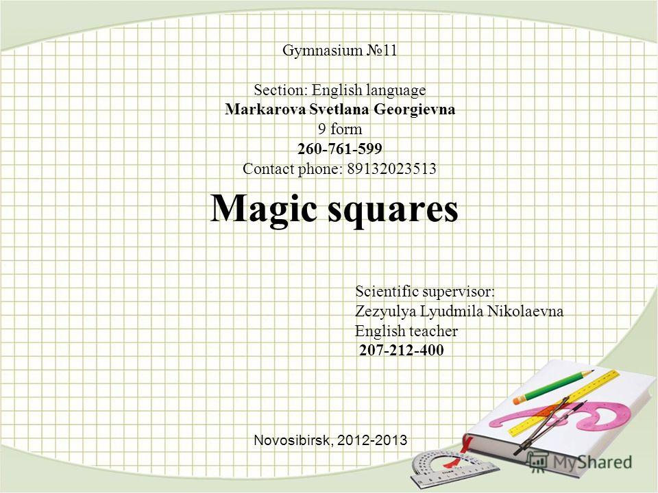 Magic squares Gymnasium 11 Section: English language Markarova Svetlana Georgievna 9 form 260-761-599 Contact phone: 89132023513 Scientific supervisor: Zezyulya Lyudmila Nikolaevna English teacher 207-212-400 Novosibirsk, 2012-2013