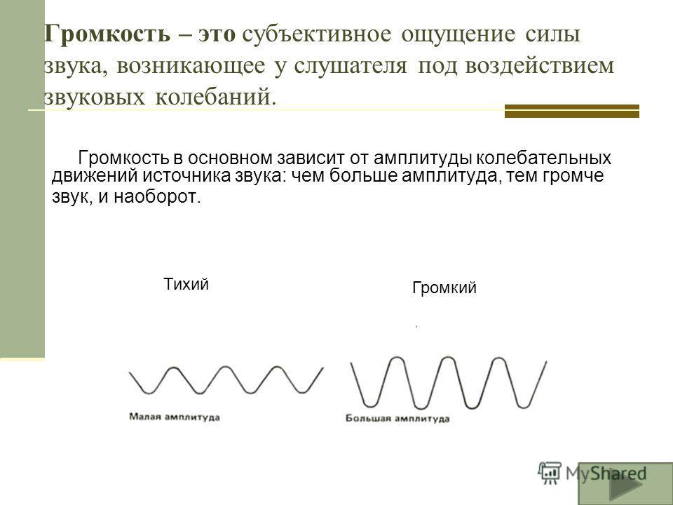 Громкость – это субъективное ощущение силы звука, возникающее у слушателя под воздействием звуковых колебаний. Громкость в основном зависит от амплитуды колебательных движений источника звука: чем больше амплитуда, тем громче звук, и наоборот. Громки