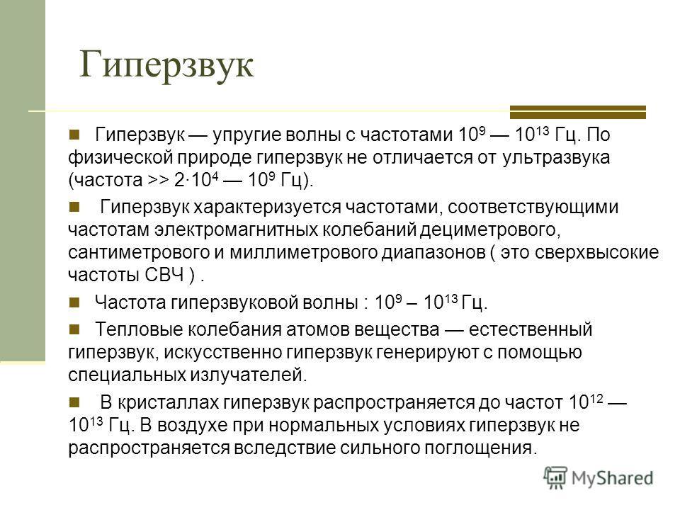 Гиперзвук Гиперзвук упругие волны с частотами 10 9 10 13 Гц. По физической природе гиперзвук не отличается от ультразвука (частота >> 2·10 4 10 9 Гц). Гиперзвук характеризуется частотами, соответствующими частотам электромагнитных колебаний дециметро
