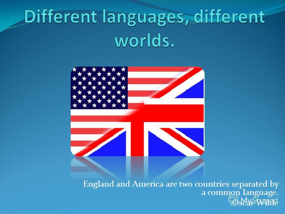 England and America are two countries separated by a common language. Oscar Wilde