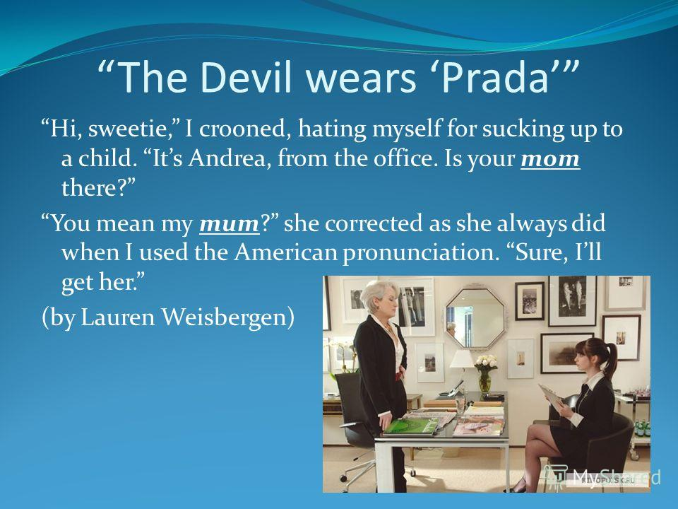 The Devil wears Prada Hi, sweetie, I crooned, hating myself for sucking up to a child. Its Andrea, from the office. Is your mom there? You mean my mum? she corrected as she always did when I used the American pronunciation. Sure, Ill get her. (by Lau