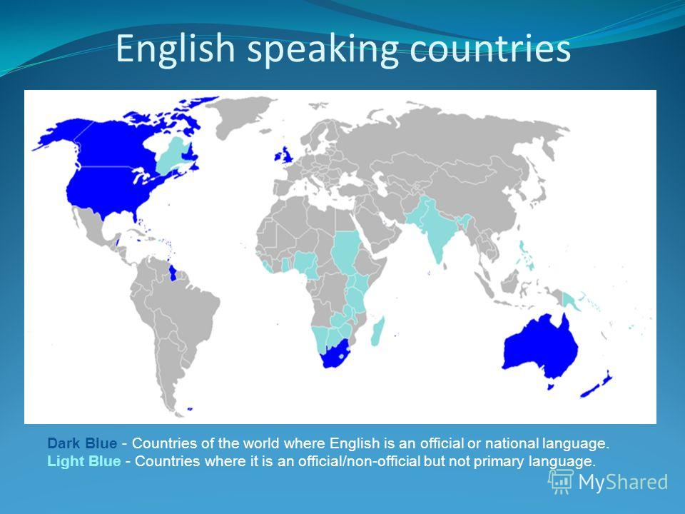 English speaking countries Dark Blue - Countries of the world where English is an official or national language. Light Blue - Countries where it is an official/non-official but not primary language.