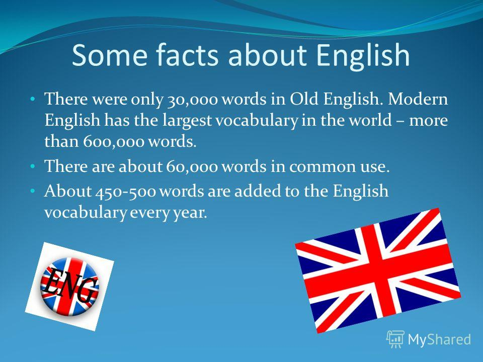 Some facts about English There were only 30,000 words in Old English. Modern English has the largest vocabulary in the world – more than 600,000 words. There are about 60,000 words in common use. About 450-500 words are added to the English vocabular