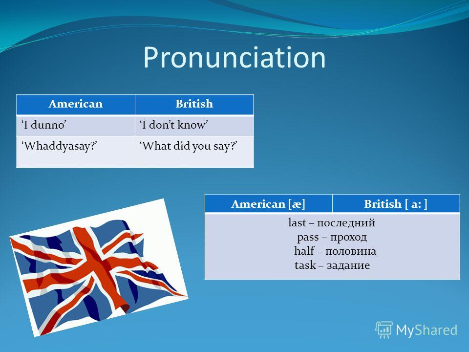 Pronunciation AmericanBritish I dunnoI dont know Whaddyasay?What did you say? American [æ]British [ a: ] last – последний pass – проход half – половина task – задание