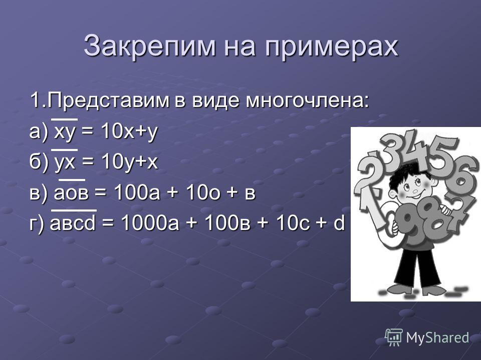 Закрепим на примерах 1.Представим в виде многочлена: а) ху = 10х+у б) ух = 10у+х в) аов = 100а + 10о + в г) авсd = 1000а + 100в + 10с + d