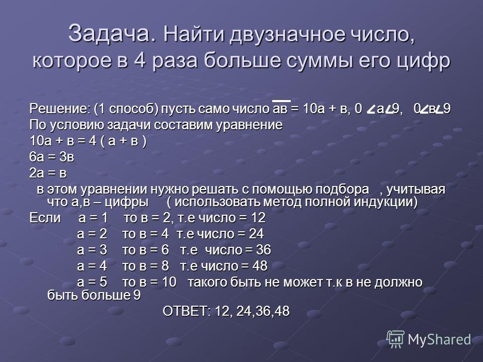 Задача. Найти двузначное число, которое в 4 раза больше суммы его цифр Решение: (1 способ) пусть само число ав = 10а + в, 0 а 9, 0 в 9 По условию задачи составим уравнение 10а + в = 4 ( а + в ) 6а = 3в 2а = в в этом уравнении нужно решать с помощью п
