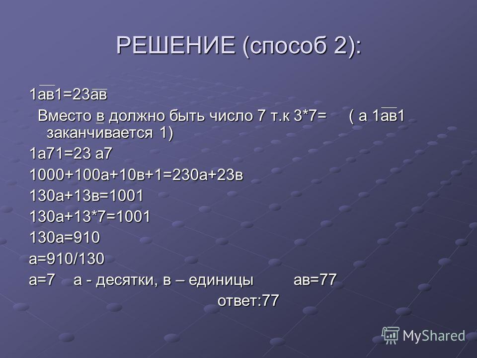РЕШЕНИЕ (способ 2): 1ав1=23ав Вместо в должно быть число 7 т.к 3*7= ( а 1ав1 заканчивается 1) Вместо в должно быть число 7 т.к 3*7= ( а 1ав1 заканчивается 1) 1а71=23 а7 1000+100а+10в+1=230а+23в130а+13в=1001130а+13*7=1001130а=910а=910/130 а=7 а - деся