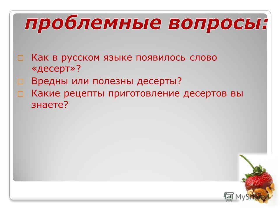 Как в русском языке появилось слово «десерт»? Вредны или полезны десерты? Какие рецепты приготовление десертов вы знаете?