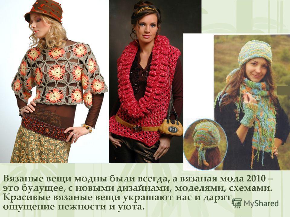 Вязаные вещи модны были всегда, а вязаная мода 2010 – это будущее, с новыми дизайнами, моделями, схемами. Красивые вязаные вещи украшают нас и дарят ощущение нежности и уюта.