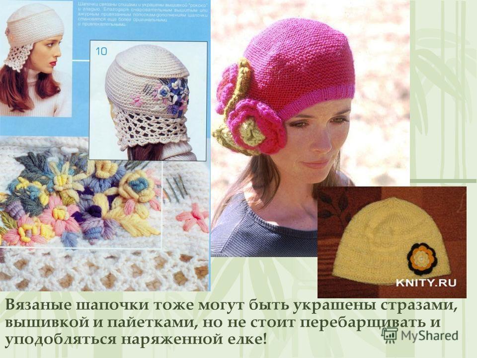 Вязаные шапочки тоже могут быть украшены стразами, вышивкой и пайетками, но не стоит перебарщивать и уподобляться наряженной елке!