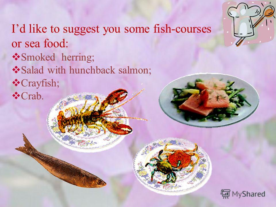 Id like to suggest you some fish-courses or sea food: Smoked herring; Salad with hunchback salmon; Crayfish; Crab.
