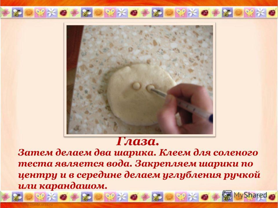 Глаза. Затем делаем два шарика. Клеем для соленого теста является вода. Закрепляем шарики по центру и в середине делаем углубления ручкой или карандашом.