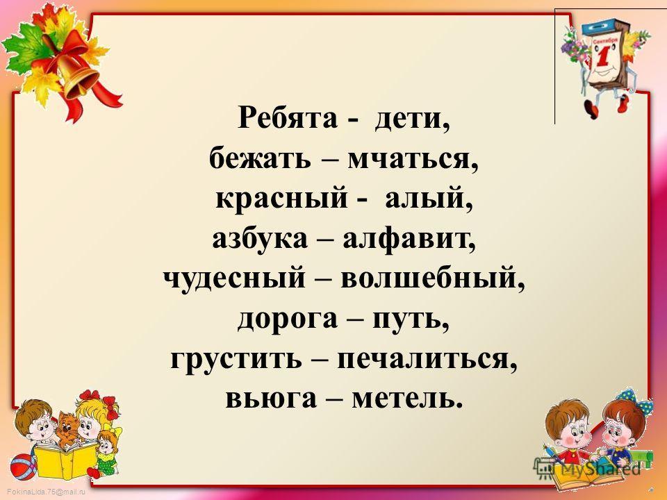 FokinaLida.75@mail.ru Ребята - дети, бежать – мчаться, красный - алый, азбука – алфавит, чудесный – волшебный, дорога – путь, грустить – печалиться, вьюга – метель.