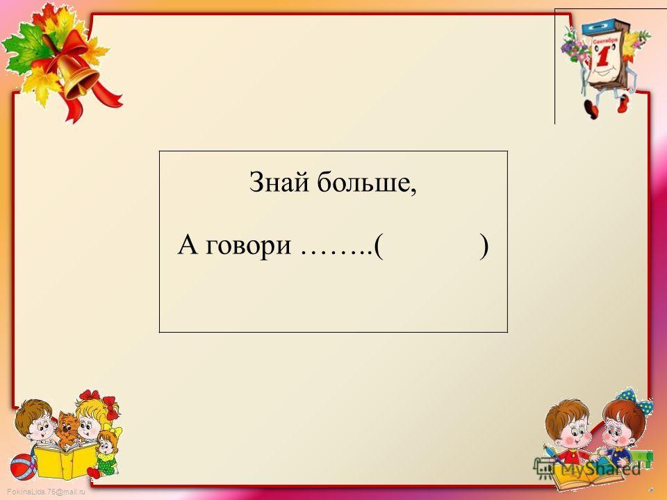 FokinaLida.75@mail.ru Знай больше, А говори ……..( )