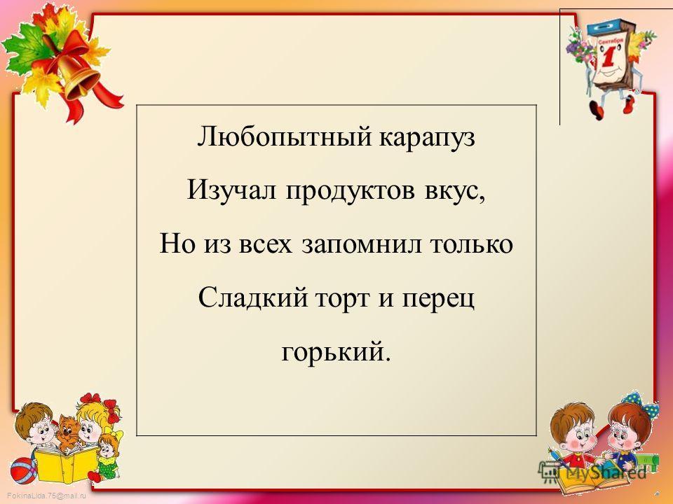 FokinaLida.75@mail.ru Любопытный карапуз Изучал продуктов вкус, Но из всех запомнил только Сладкий торт и перец горький.