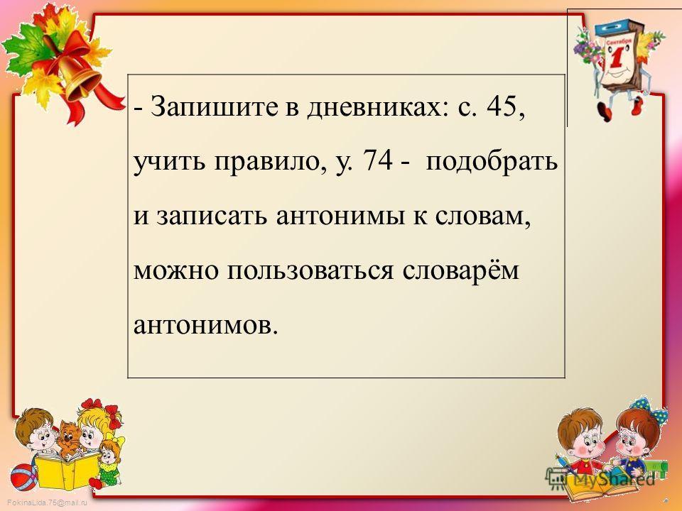 FokinaLida.75@mail.ru - Запишите в дневниках: с. 45, учить правило, у. 74 - подобрать и записать антонимы к словам, можно пользоваться словарём антонимов.