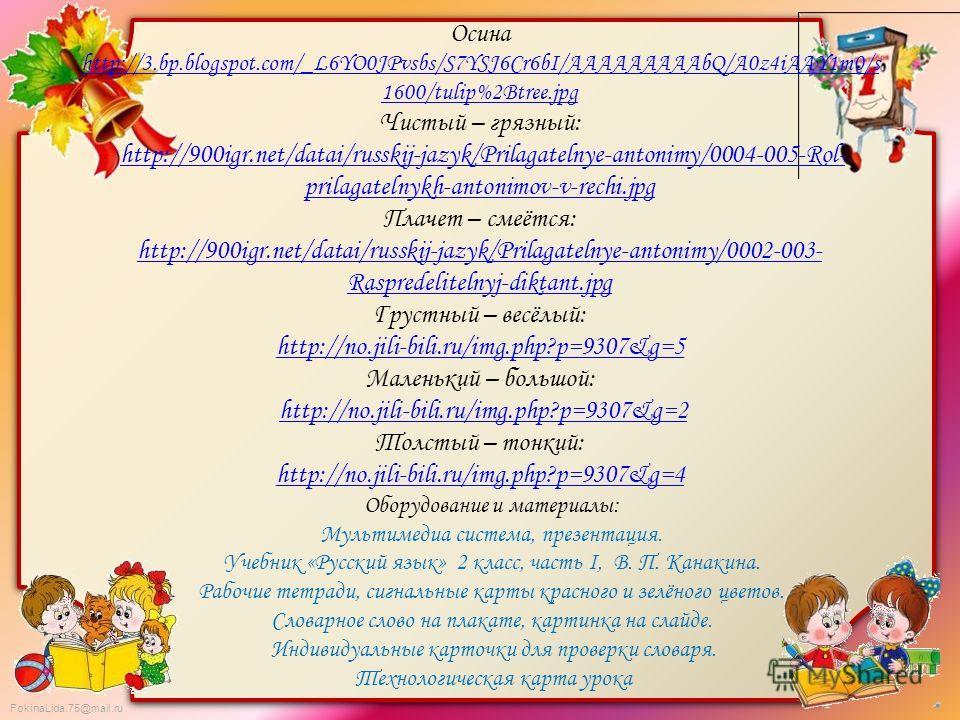 FokinaLida.75@mail.ru Осина http://3.bp.blogspot.com/_L6YO0JPvsbs/S7YSJ6Cr6bI/AAAAAAAAAbQ/A0z4iAAY1m0/s 1600/tulip%2Btree.jpg Чистый – грязный: http://900igr.net/datai/russkij-jazyk/Prilagatelnye-antonimy/0004-005-Rol- prilagatelnykh-antonimov-v-rech