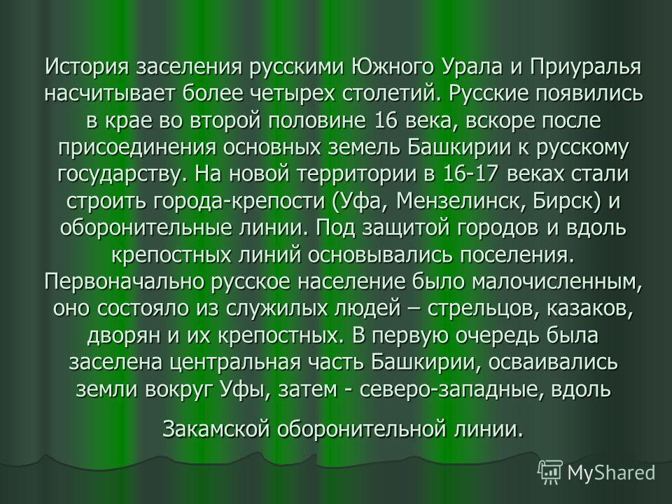 История заселения русскими Южного Урала и Приуралья насчитывает более четырех столетий. Русские появились в крае во второй половине 16 века, вскоре после присоединения основных земель Башкирии к русскому государству. На новой территории в 16-17 веках