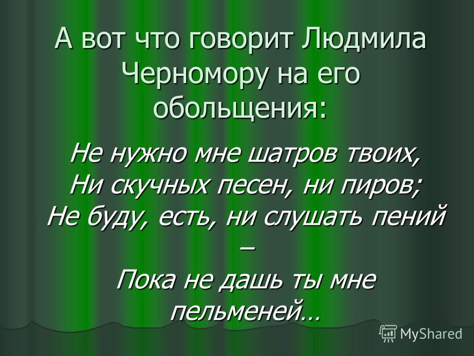 А вот что говорит Людмила Черномору на его обольщения: Не нужно мне шатров твоих, Ни скучных песен, ни пиров; Не буду, есть, ни слушать пений – Пока не дашь ты мне пельменей…