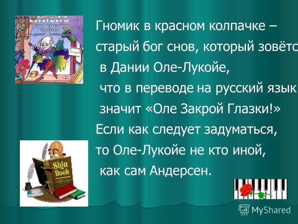 Гномик в красном колпачке – старый бог снов, который зовётся в Дании Оле-Лукойе, что в переводе на русский язык значит «Оле Закрой Глазки!» Если как следует задуматься, то Оле-Лукойе не кто иной, как сам Андерсен.