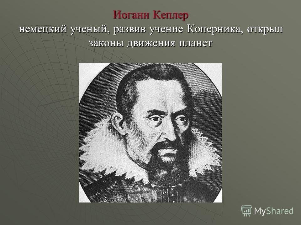 Иоганн Кеплер немецкий ученый, развив учение Коперника, открыл законы движения планет
