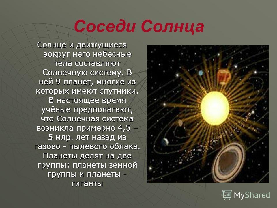 Соседи Солнца Солнце и движущиеся вокруг него небесные тела составляют Солнечную систему. В ней 9 планет, многие из которых имеют спутники. В настоящее время учёные предполагают, что Солнечная система возникла примерно 4,5 – 5 млр. лет назад из газов