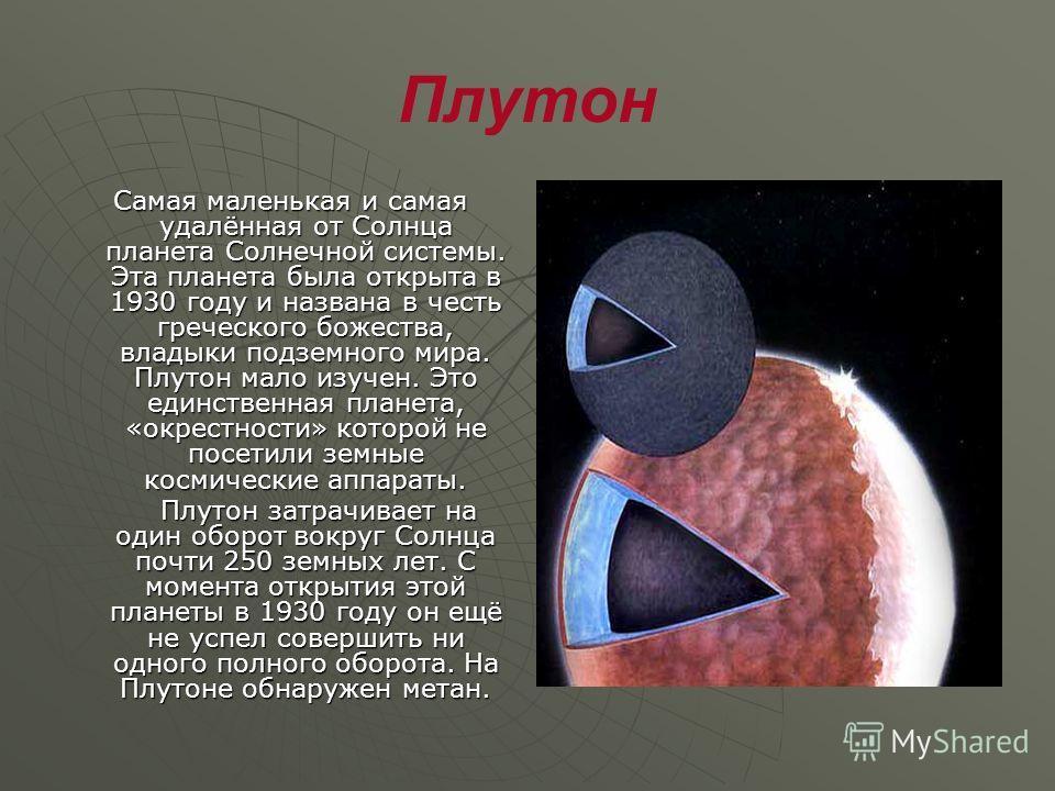 Плутон Самая маленькая и самая удалённая от Солнца планета Солнечной системы. Эта планета была открыта в 1930 году и названа в честь греческого божества, владыки подземного мира. Плутон мало изучен. Это единственная планета, «окрестности» которой не