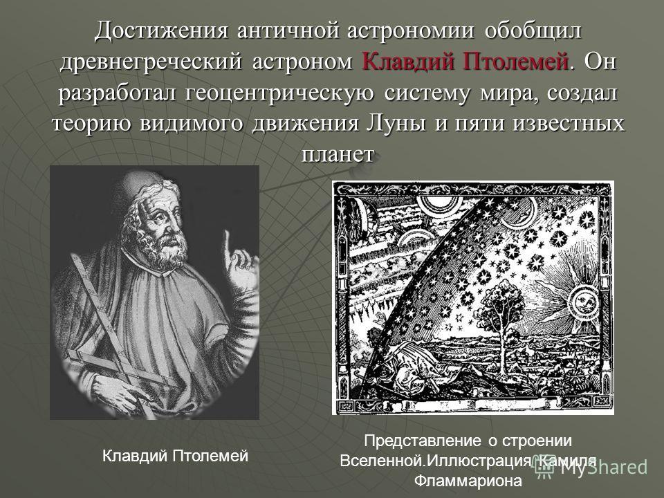 Достижения античной астрономии обобщил древнегреческий астроном Клавдий Птолемей. Он разработал геоцентрическую систему мира, создал теорию видимого движения Луны и пяти известных планет Клавдий Птолемей Представление о строении Вселенной.Иллюстрация