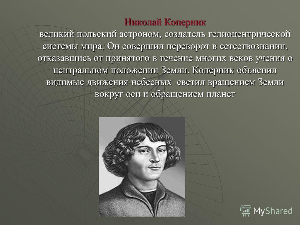 Николай Коперник великий польский астроном, создатель гелиоцентрической системы мира. Он совершил переворот в естествознании, отказавшись от принятого в течение многих веков учения о центральном положении Земли. Коперник объяснил видимые движения неб