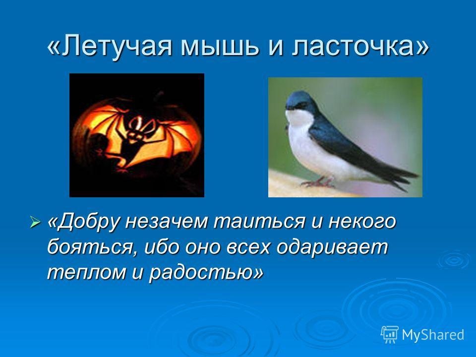 «Летучая мышь и ласточка» «Добру незачем таиться и некого бояться, ибо оно всех одаривает теплом и радостью» «Добру незачем таиться и некого бояться, ибо оно всех одаривает теплом и радостью»