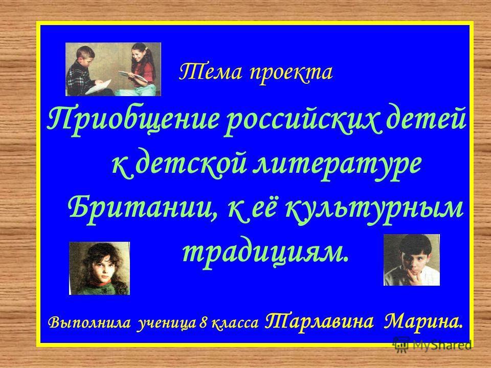 Тема проекта Приобщение российских детей к детской литературе Британии, к её культурным традициям. Выполнила ученица 8 класса Тарлавина Марина.