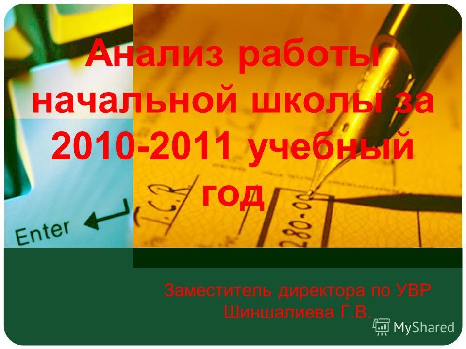 Анализ работы начальной школы за 2010-2011 учебный год Заместитель директора по УВР Шиншалиева Г.В.