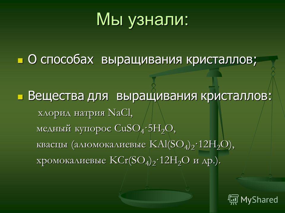Мы узнали: О способах выращивания кристаллов; О способах выращивания кристаллов; Вещества для выращивания кристаллов: Вещества для выращивания кристаллов: хлорид натрия NaCl, хлорид натрия NaCl, медный купорос CuSO 4 ·5H 2 O, медный купорос CuSO 4 ·5