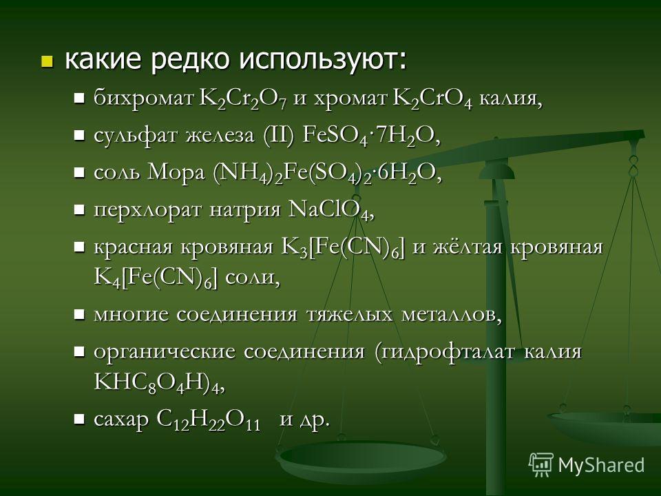 какие редко используют: какие редко используют: бихромат K 2 Cr 2 O 7 и хромат K 2 CrO 4 калия, бихромат K 2 Cr 2 O 7 и хромат K 2 CrO 4 калия, сульфат железа (II) FeSO 4 ·7H 2 O, сульфат железа (II) FeSO 4 ·7H 2 O, соль Мора (NH 4 ) 2 Fe(SO 4 ) 2 6H