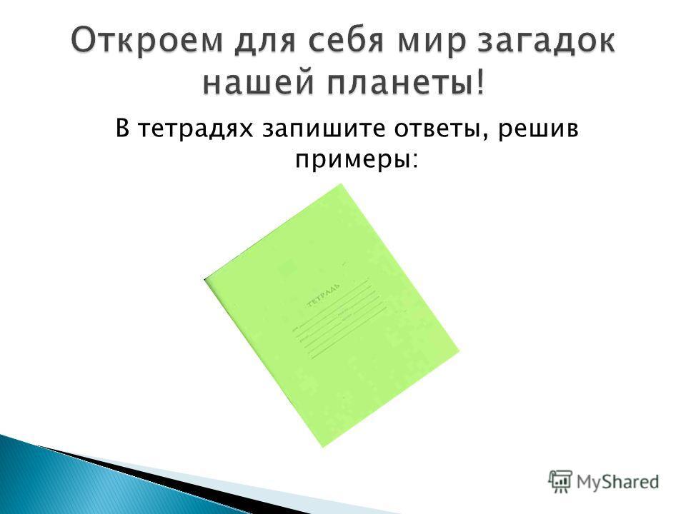 В тетрадях запишите ответы, решив примеры: