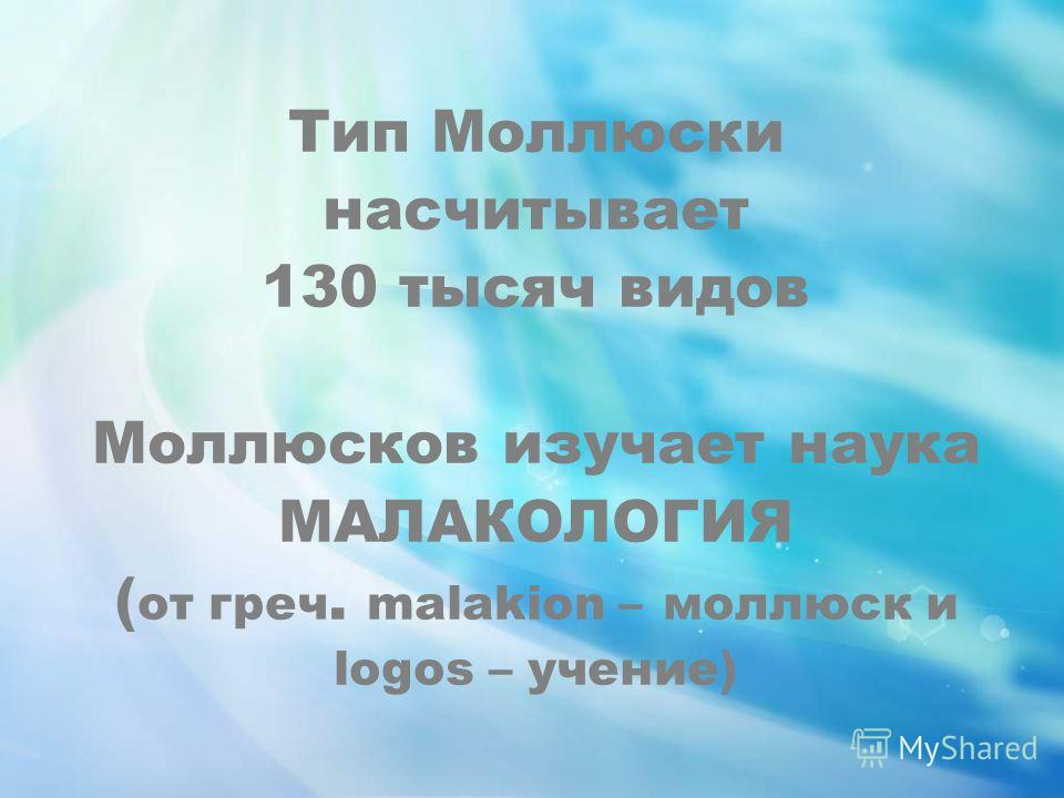 Тип Моллюски насчитывает 130 тысяч видов Моллюсков изучает наука МАЛАКОЛОГИЯ ( от греч. malakion – моллюск и logos – учение)