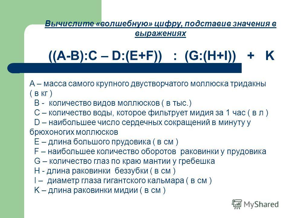 Вычислите «волшебную» цифру, подставив значения в выражениях ((A-B):C – D:(E+F)) : (G:(H+I)) + K A – масса самого крупного двустворчатого моллюска тридакны ( в кг ) B - количество видов моллюсков ( в тыс.) C – количество воды, которое фильтрует мидия
