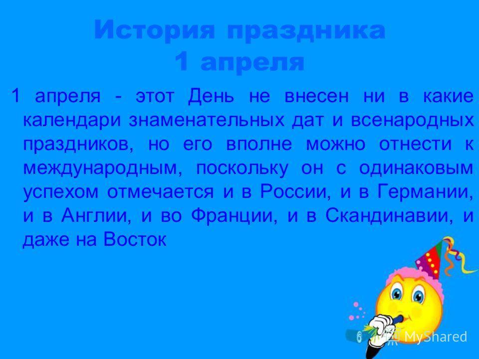История праздника 1 апреля 1 апреля - этот День не внесен ни в какие календари знаменательных дат и всенародных праздников, но его вполне можно отнести к международным, поскольку он с одинаковым успехом отмечается и в России, и в Германии, и в Англии