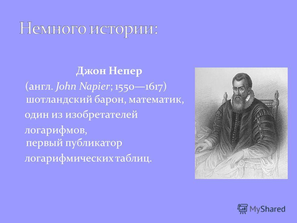 Джон Непер (англ. John Napier; 15501617) шотландский барон, математик, один из изобретателей логарифмов, первый публикатор логарифмических таблиц.